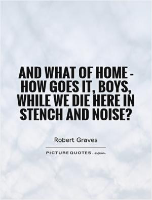 And what of home - how goes it, boys, while we die here in stench and ...