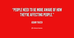 People need to be more aware of how they're affecting people.""