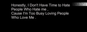 ... Hate People Who Hate me ,Cause I'm Too Busy Loving People Who Love Me