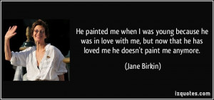 He painted me when I was young because he was in love with me, but now ...