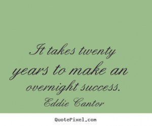 Eddie Cantor Quotes - It takes twenty years to make an overnight ...