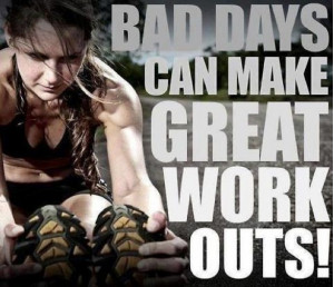 Bad Days make Great Work Outs!