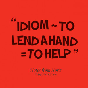Quotes Picture: idiom ~ to lend a hand = to help