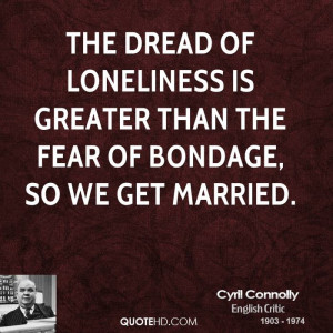 ... of loneliness is greater than the fear of bondage, so we get married