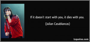 If it doesn't start with you, it dies with you. - Julian Casablancas