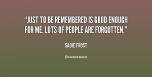 File Name : quote-Sadie-Frost-just-to-be-remembered-is-good-enough ...