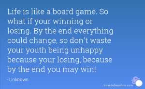Life is like a board game. So what if your winning or losing. By the ...
