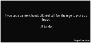 If you cut a painter's hands off, he'd still feel the urge to pick up ...