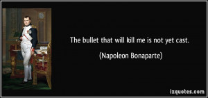 The bullet that will kill me is not yet cast. - Napoleon Bonaparte