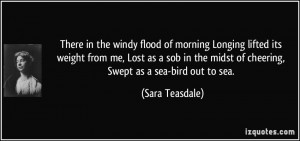 There in the windy flood of morning Longing lifted its weight from me ...
