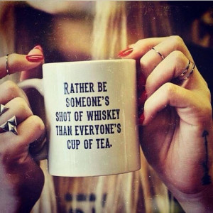 Rather be someone's shot of whiskey, than everyone's cup of tea.