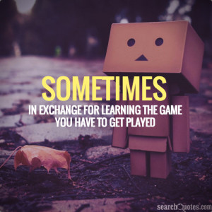 Sometimes in exchange for learning the game you have to getplayed.
