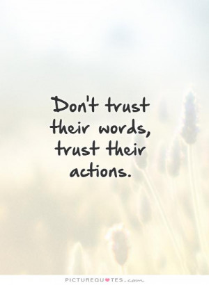 Don't trust their words, trust their actions. Picture Quote #1