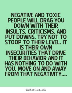 Negative and toxic people put others down... More