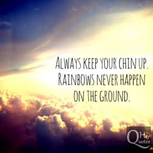 Always keep your chin up. Rainbows never happen on the ground.