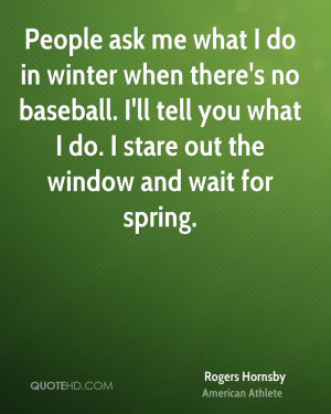 what I do in winter when there's no baseball. I'll tell you what I do ...
