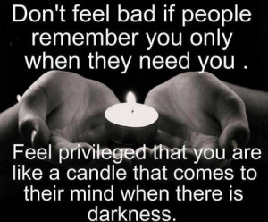 Quote: Don't Feel Bad If People Remember You Only When They Need You