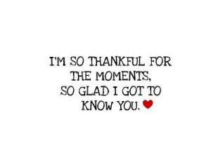 so thankful for the moments, so glad i got to know you.