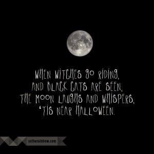 When witches go riding, and black cats are seen, the moon laughs and ...
