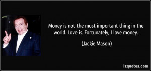 Money is not the most important thing in the world. Love is ...