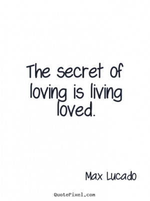 Love quotes - The secret of loving is living loved.