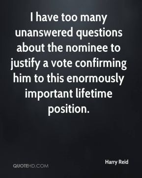 Harry Reid - I have too many unanswered questions about the nominee to ...