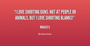 love shooting guns. Not at people or animals, but I love shooting ...