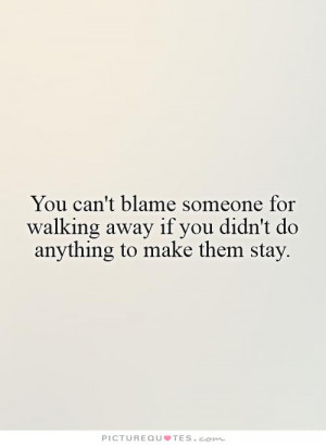 You can't blame someone for walking away if you didn't do anything to ...