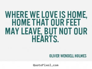 Where we love is home, home that our feet may.. Oliver Wendell ...