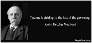 Tyranny is yielding to the lust of the governing. - John Fletcher ...
