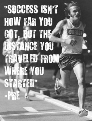 ... the distance you traveled from where you started. - Steve Prefontaine