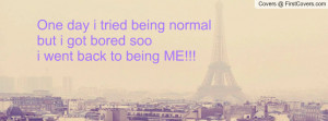 One day i tried being normalbut i got bored soo i went back to being ...
