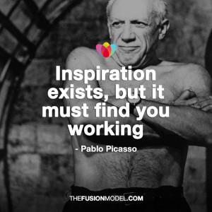 Inspiration exists, but it must find you working' Pablo Picasso
