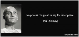 No price is too great to pay for inner peace. - Sri Chinmoy