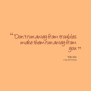 Quotes Picture: don't run away from troubles make them run away from ...
