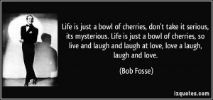 Life is just a bowl of cherries, don't take it serious, its mysterious ...