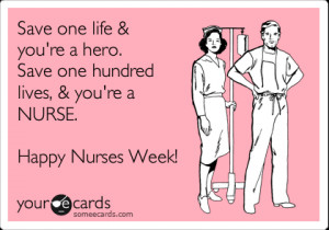 Funny Nurses Week Ecard: Save one life & you're a hero. Save one ...