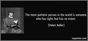 The most pathetic person in the world is someone who has sight, but ...