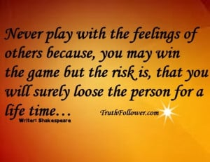 Never play with the feelings of others because, you may win the game ...