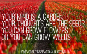 Mind Is A Garden. Your Thoughts Are The Seeds. You Can Grow Flowers ...