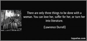 ... her, suffer for her, or turn her into literature. - Lawrence Durrell