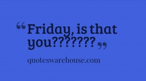 Friday, is that you?????