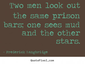 Quotes about inspirational - Two men look out the same prison bars ...