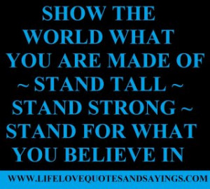 ... of ~ Stand Tall ~ Stand Strong ~ Stand for what you believe in
