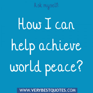 Ask myself how can I help achieve world peace
