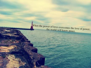 ... power of love overcomes the love of power, the world will know peace