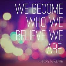 we become who we believe we are 33 up 9 down kay barnes quotes added ...