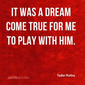 Yadier Molina - It was a dream come true for me to play with him.
