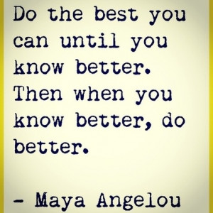 Do The Best You Can Until You Know Better. - Maya Angelou.