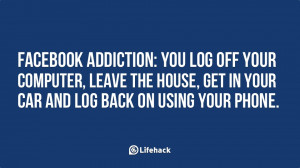 Facebook addiction- You log off your computer, leave the house, get in ...